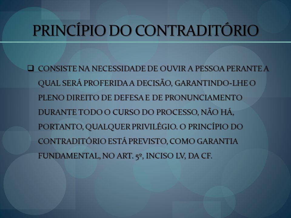 PRINCÍPIO DO CONTRADITÓRIO CONSISTE NA NECESSIDADE DE OUVIR A PESSOA PERANTE A QUAL SERÁ PROFERIDA A DECISÃO, GARANTINDO-LHE O PLENO DIREITO DE DEFESA