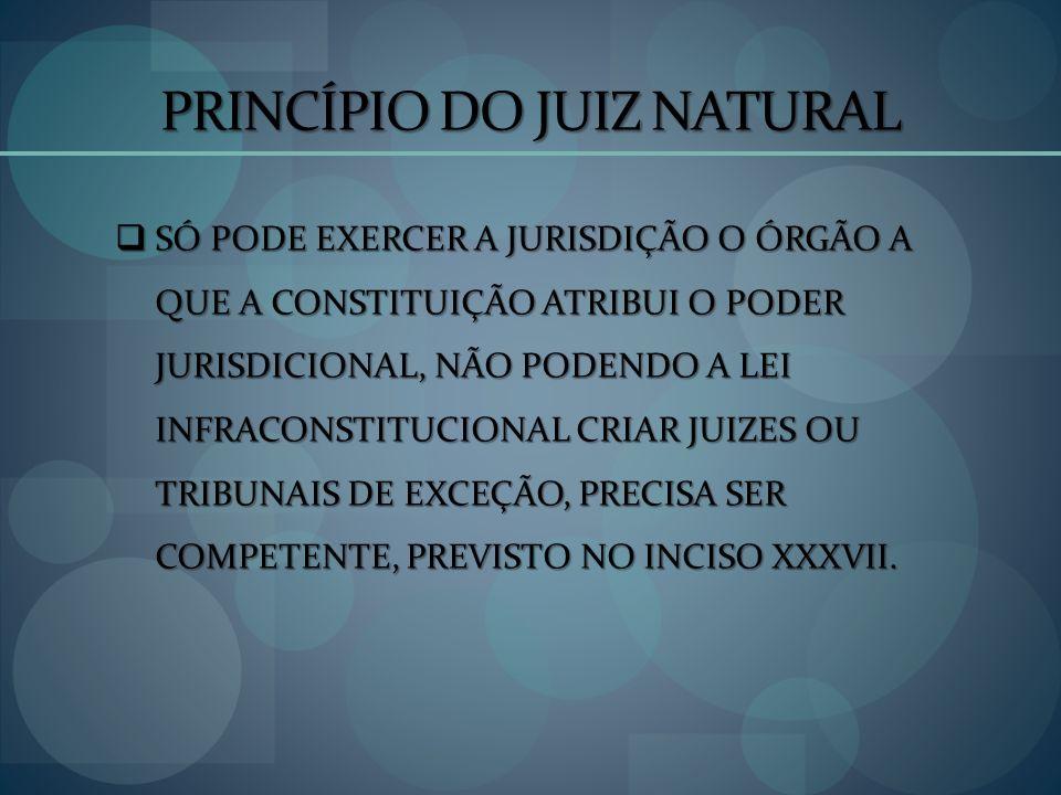 PRINCÍPIO DO JUIZ NATURAL SÓ PODE EXERCER A JURISDIÇÃO O ÓRGÃO A QUE A CONSTITUIÇÃO ATRIBUI O PODER JURISDICIONAL, NÃO PODENDO A LEI INFRACONSTITUCION