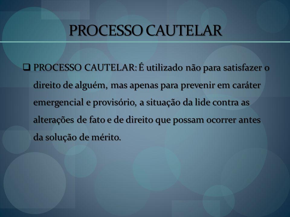 PROCESSO CAUTELAR PROCESSO CAUTELAR: É utilizado não para satisfazer o direito de alguém, mas apenas para prevenir em caráter emergencial e provisório