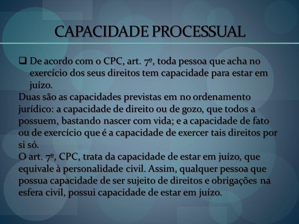 CAPACIDADE PROCESSUAL De acordo com o CPC, art. 7º, toda pessoa que acha no exercício dos seus direitos tem capacidade para estar em juízo. De acordo