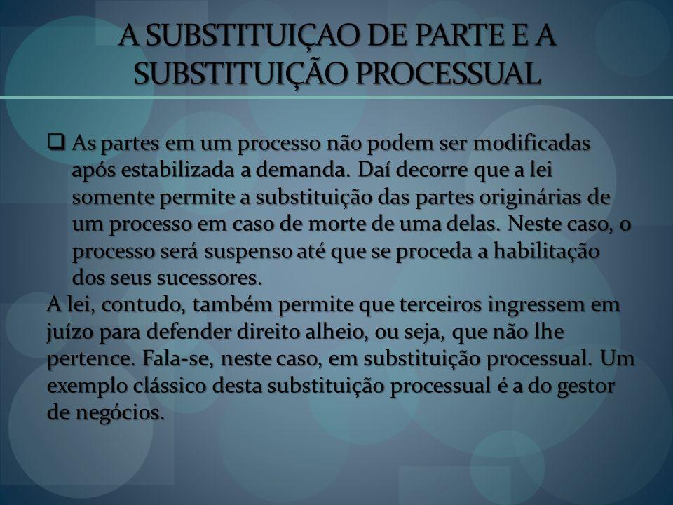 A SUBSTITUIÇAO DE PARTE E A SUBSTITUIÇÃO PROCESSUAL As partes em um processo não podem ser modificadas após estabilizada a demanda. Daí decorre que a