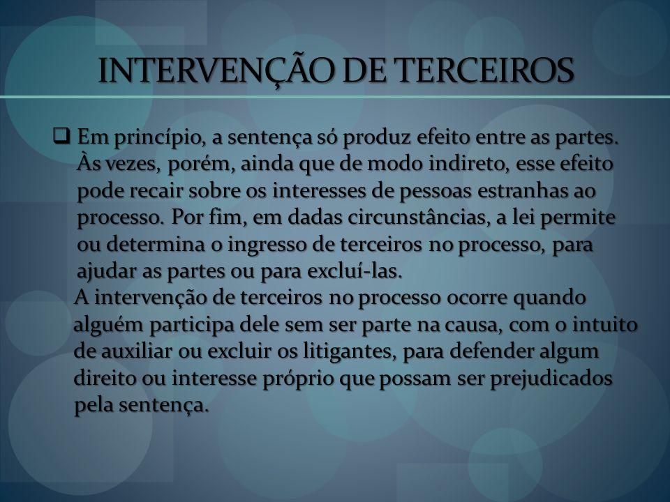 INTERVENÇÃO DE TERCEIROS Em princípio, a sentença só produz efeito entre as partes. Às vezes, porém, ainda que de modo indireto, esse efeito pode reca