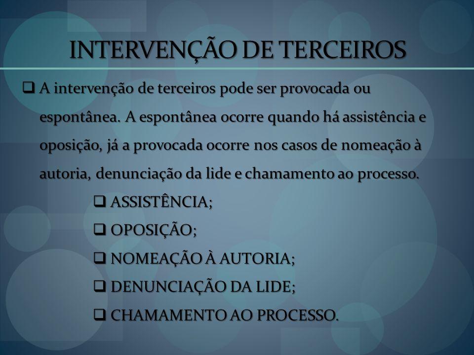 INTERVENÇÃO DE TERCEIROS A intervenção de terceiros pode ser provocada ou espontânea. A espontânea ocorre quando há assistência e oposição, já a provo