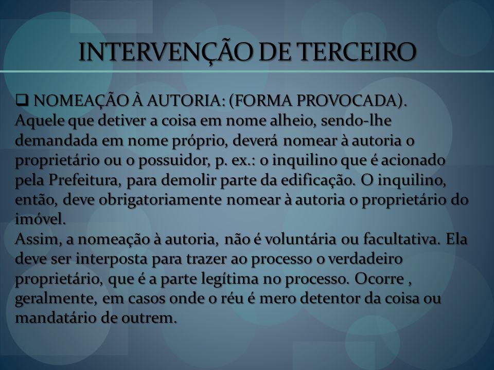 INTERVENÇÃO DE TERCEIRO NOMEAÇÃO À AUTORIA: (FORMA PROVOCADA). NOMEAÇÃO À AUTORIA: (FORMA PROVOCADA). Aquele que detiver a coisa em nome alheio, sendo