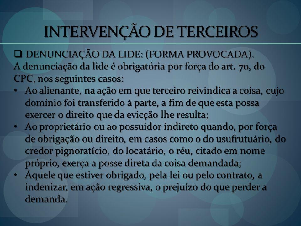 INTERVENÇÃO DE TERCEIROS DENUNCIAÇÃO DA LIDE: (FORMA PROVOCADA). DENUNCIAÇÃO DA LIDE: (FORMA PROVOCADA). A denunciação da lide é obrigatória por força