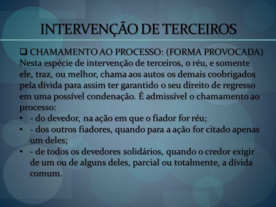 INTERVENÇÃO DE TERCEIROS CHAMAMENTO AO PROCESSO: (FORMA PROVOCADA) CHAMAMENTO AO PROCESSO: (FORMA PROVOCADA) Nesta espécie de intervenção de terceiros