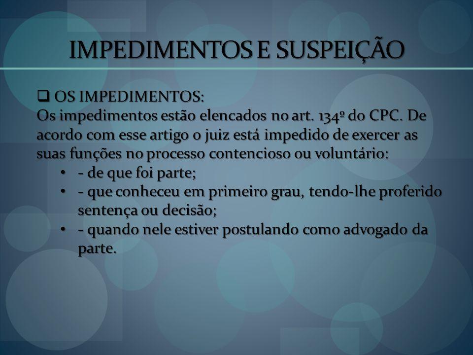 IMPEDIMENTOS E SUSPEIÇÃO OS IMPEDIMENTOS: OS IMPEDIMENTOS: Os impedimentos estão elencados no art. 134º do CPC. De acordo com esse artigo o juiz está