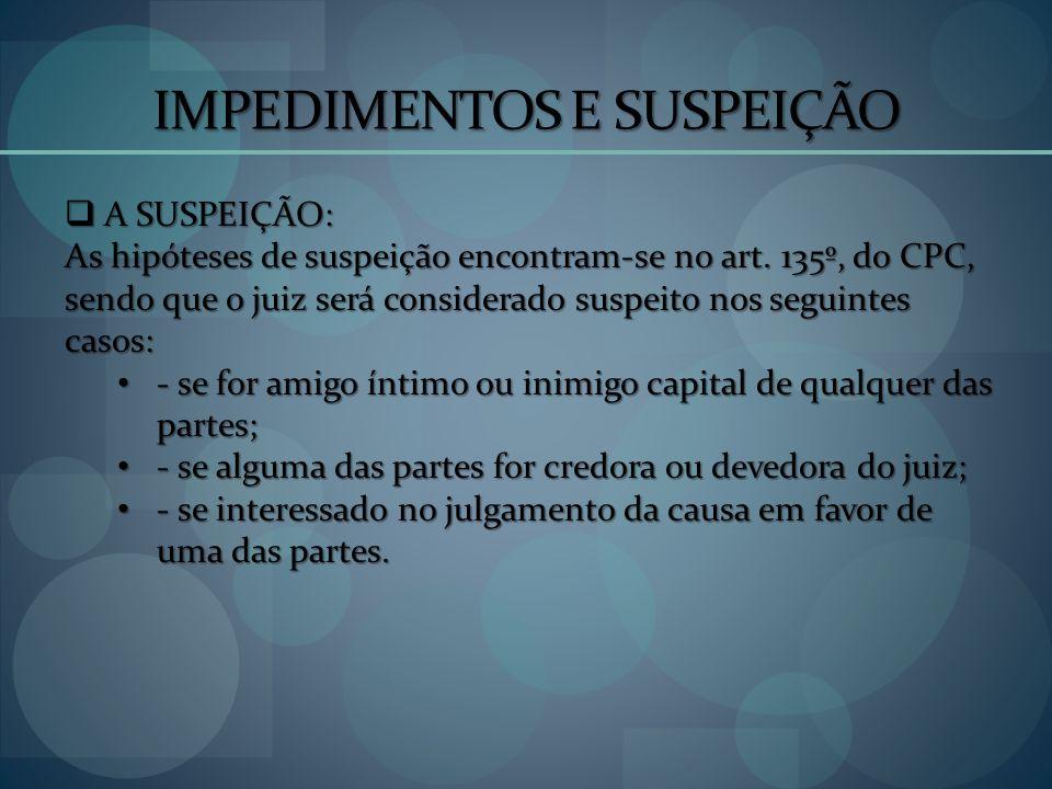 IMPEDIMENTOS E SUSPEIÇÃO A SUSPEIÇÃO: A SUSPEIÇÃO: As hipóteses de suspeição encontram-se no art. 135º, do CPC, sendo que o juiz será considerado susp