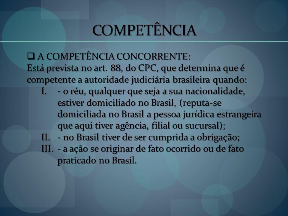COMPETÊNCIA A COMPETÊNCIA CONCORRENTE: A COMPETÊNCIA CONCORRENTE: Está prevista no art. 88, do CPC, que determina que é competente a autoridade judici