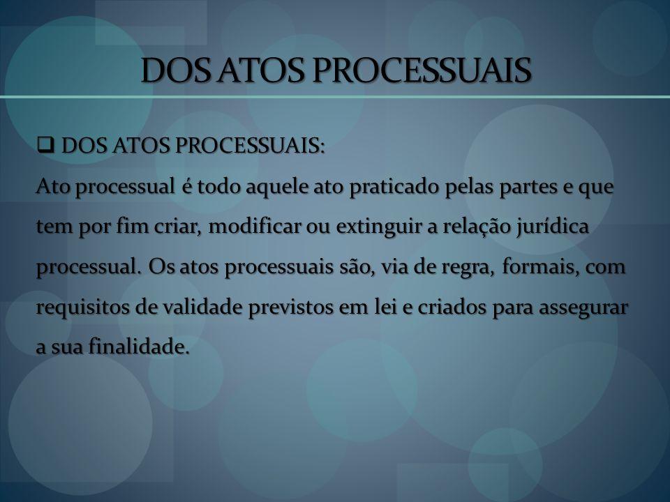 DOS ATOS PROCESSUAIS DOS ATOS PROCESSUAIS: DOS ATOS PROCESSUAIS: Ato processual é todo aquele ato praticado pelas partes e que tem por fim criar, modi