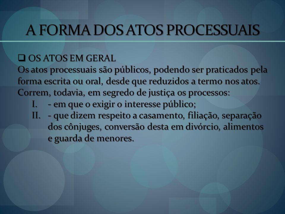 A FORMA DOS ATOS PROCESSUAIS OS ATOS EM GERAL OS ATOS EM GERAL Os atos processuais são públicos, podendo ser praticados pela forma escrita ou oral, de
