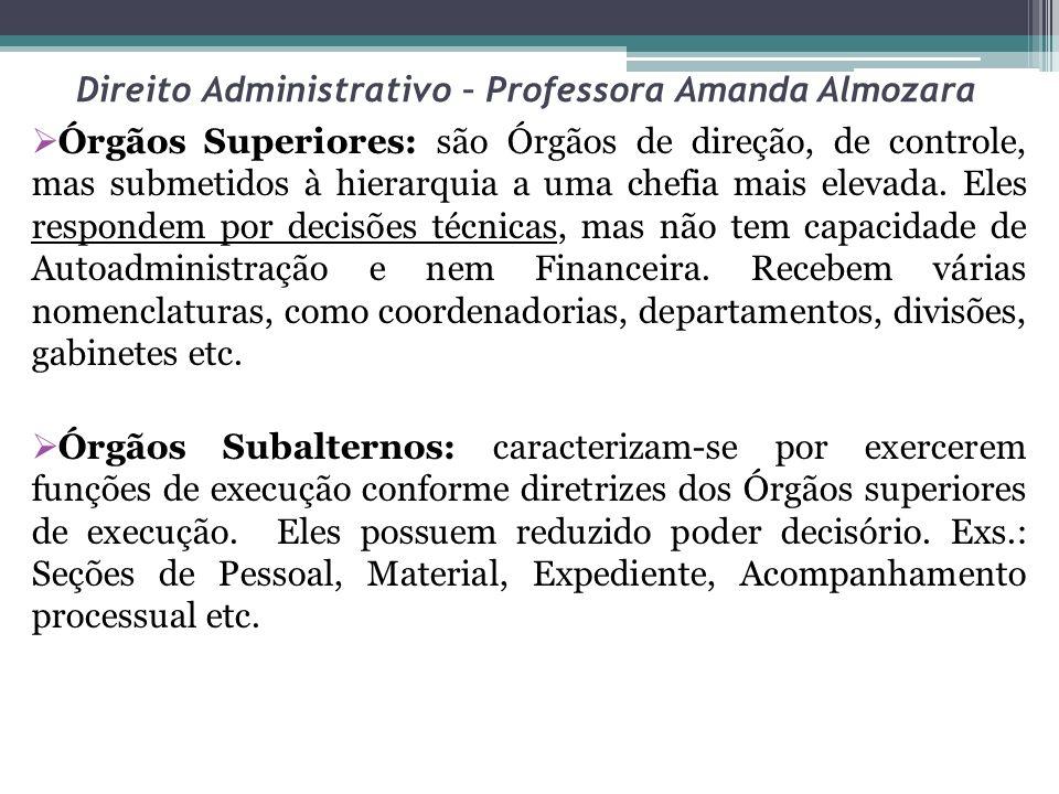 Direito Administrativo – Professora Amanda Almozara Órgãos Superiores: são Órgãos de direção, de controle, mas submetidos à hierarquia a uma chefia ma