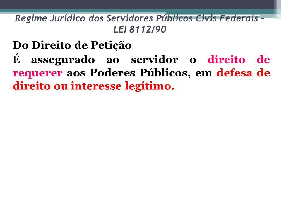 Regime Jurídico dos Servidores Públicos Civis Federais – LEI 8112/90 Do Direito de Petição É assegurado ao servidor o direito de requerer aos Poderes