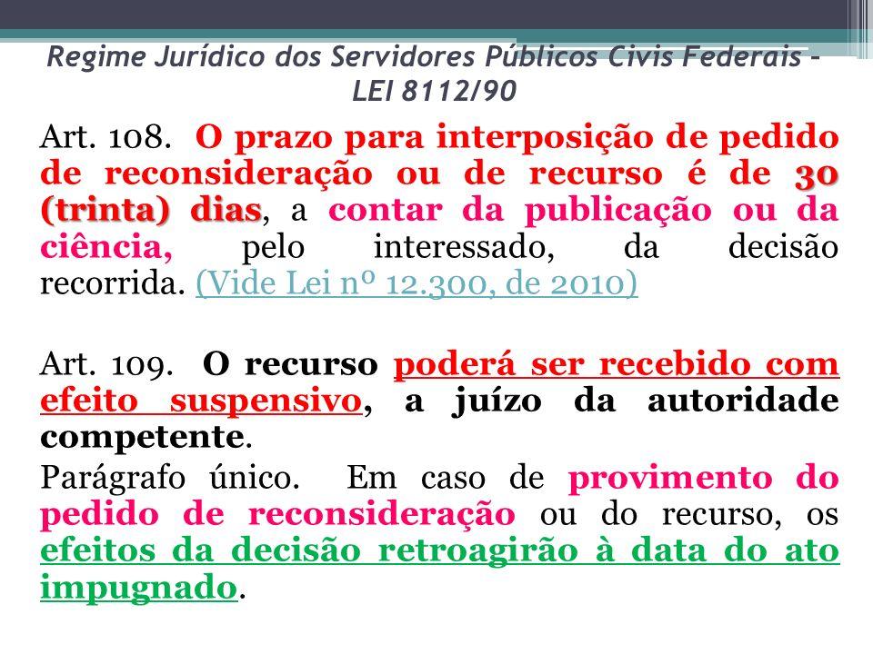 Regime Jurídico dos Servidores Públicos Civis Federais – LEI 8112/90 30 (trinta) dias Art. 108. O prazo para interposição de pedido de reconsideração