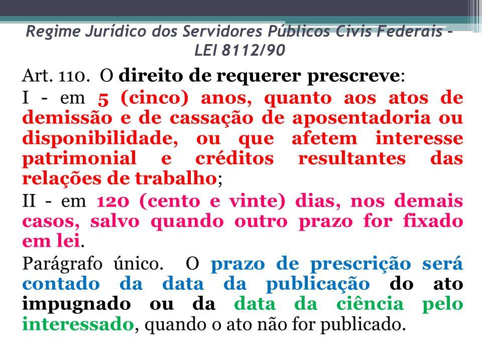 Regime Jurídico dos Servidores Públicos Civis Federais – LEI 8112/90 Art. 110. O direito de requerer prescreve: I - em 5 (cinco) anos, quanto aos atos