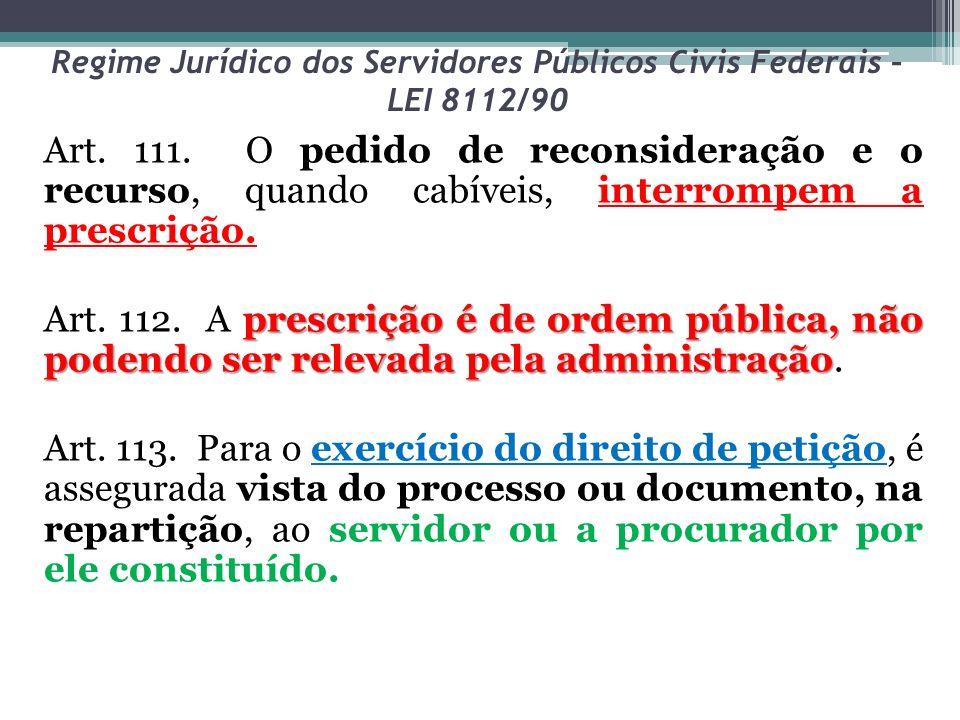 Regime Jurídico dos Servidores Públicos Civis Federais – LEI 8112/90 Art. 111. O pedido de reconsideração e o recurso, quando cabíveis, interrompem a