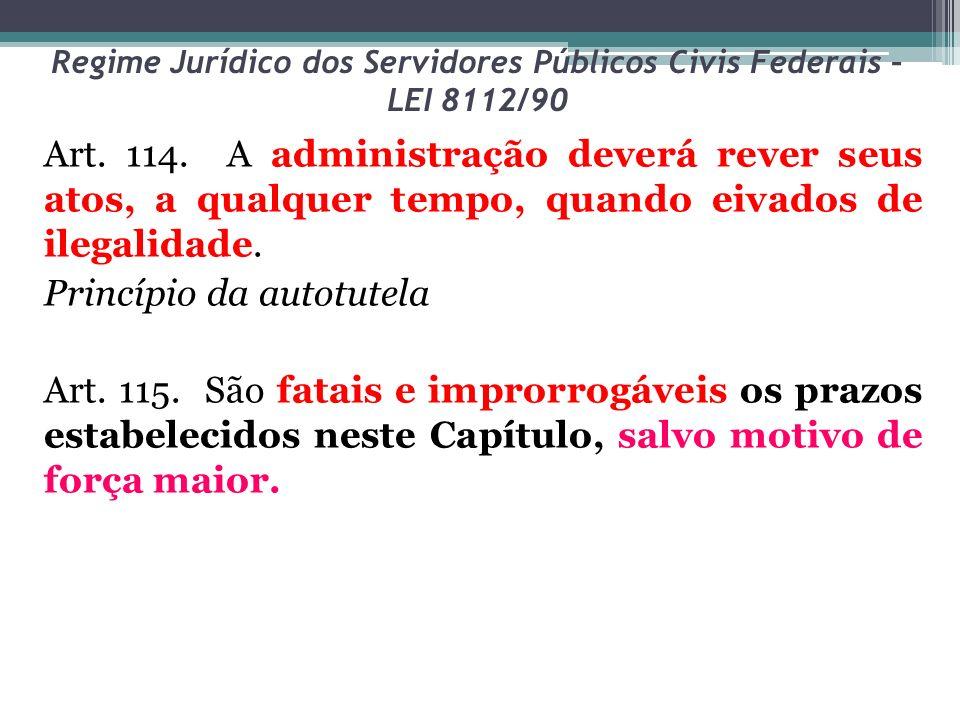 Regime Jurídico dos Servidores Públicos Civis Federais – LEI 8112/90 Art. 114. A administração deverá rever seus atos, a qualquer tempo, quando eivado