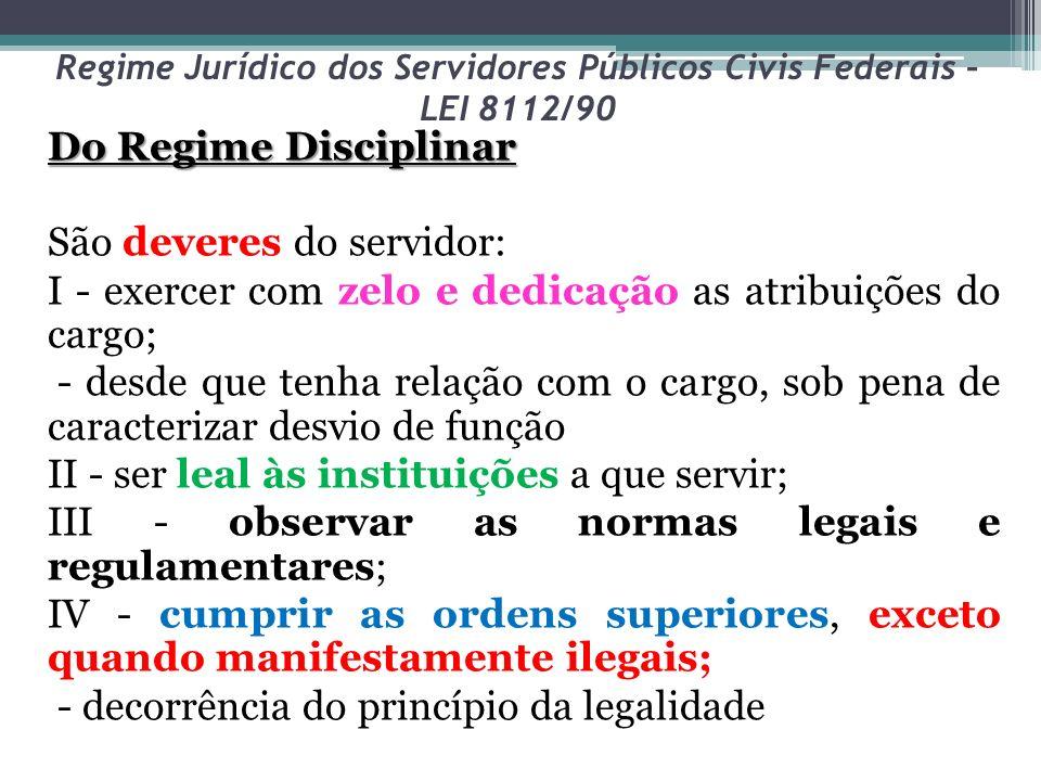 Regime Jurídico dos Servidores Públicos Civis Federais – LEI 8112/90 Do Regime Disciplinar São deveres do servidor: I - exercer com zelo e dedicação a