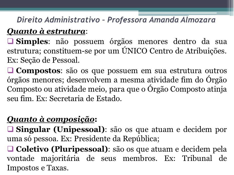 Direito Administrativo – Professora Amanda Almozara Quanto à estrutura: Simples: não possuem órgãos menores dentro da sua estrutura; constituem-se por
