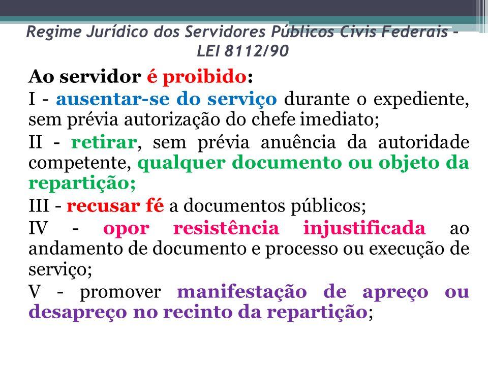 Regime Jurídico dos Servidores Públicos Civis Federais – LEI 8112/90 Ao servidor é proibido: I - ausentar-se do serviço durante o expediente, sem prév