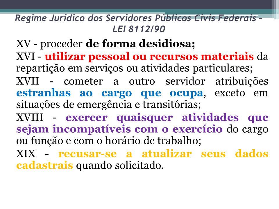 Regime Jurídico dos Servidores Públicos Civis Federais – LEI 8112/90 XV - proceder de forma desidiosa; XVI - utilizar pessoal ou recursos materiais da