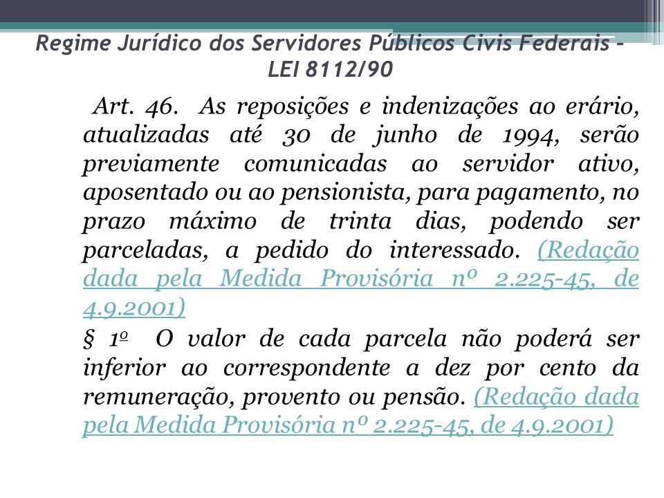 Regime Jurídico dos Servidores Públicos Civis Federais – LEI 8112/90 Art. 46. As reposições e indenizações ao erário, atualizadas até 30 de junho de 1