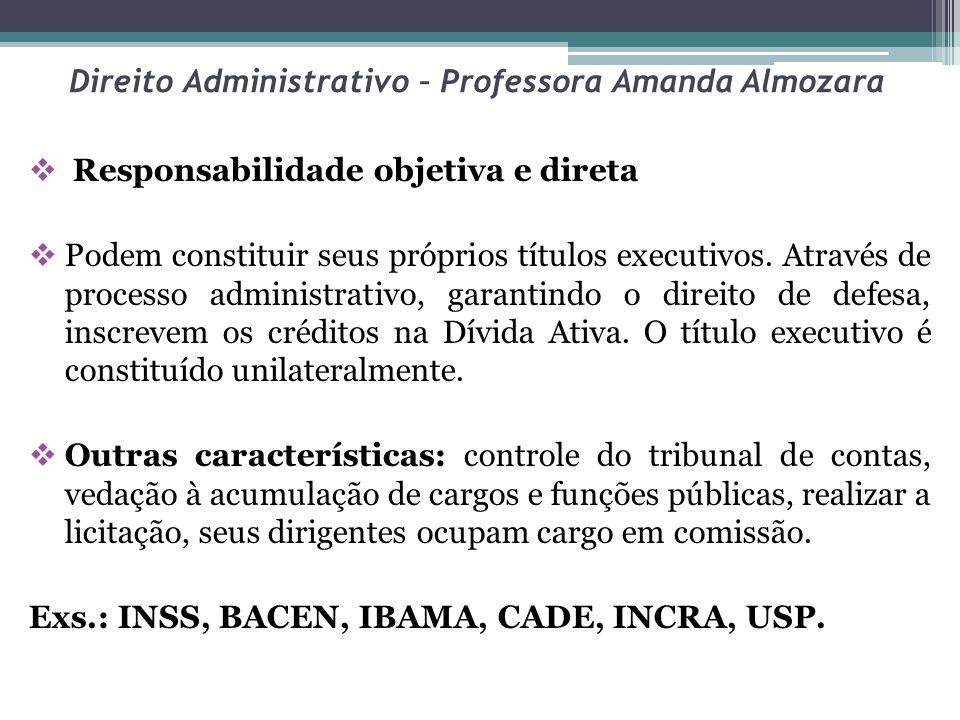 Direito Administrativo – Professora Amanda Almozara Responsabilidade objetiva e direta Podem constituir seus próprios títulos executivos. Através de p