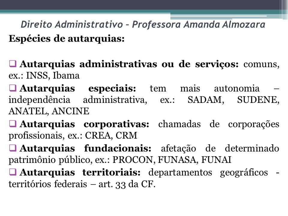 Direito Administrativo – Professora Amanda Almozara Espécies de autarquias: Autarquias administrativas ou de serviços: comuns, ex.: INSS, Ibama Autarq
