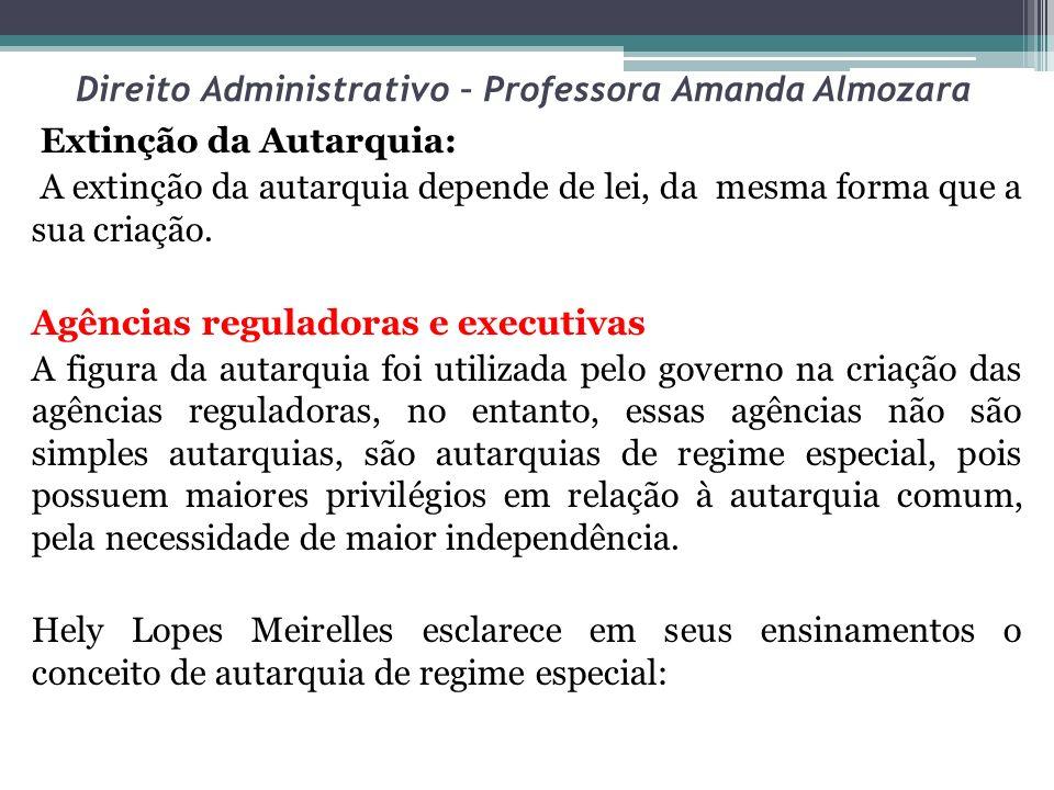 Direito Administrativo – Professora Amanda Almozara Extinção da Autarquia: A extinção da autarquia depende de lei, da mesma forma que a sua criação. A