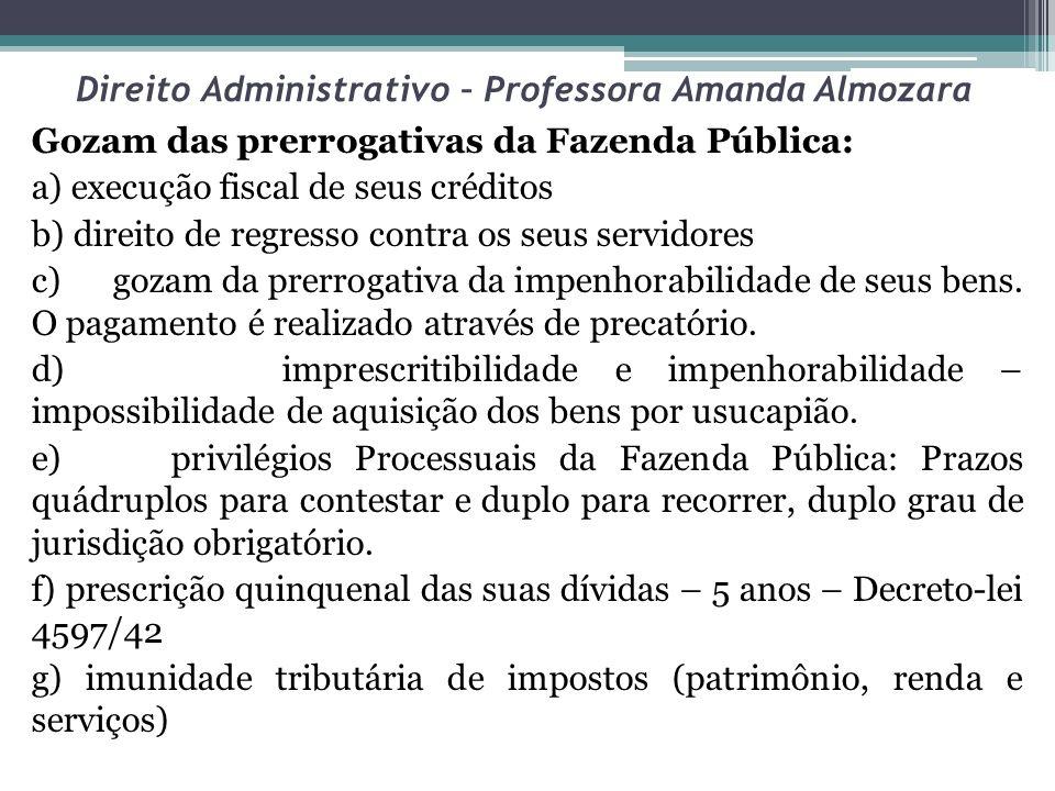 Direito Administrativo – Professora Amanda Almozara Gozam das prerrogativas da Fazenda Pública: a) execução fiscal de seus créditos b) direito de regr