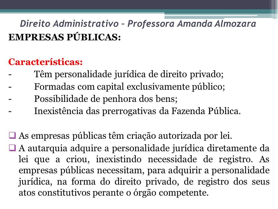 Direito Administrativo – Professora Amanda Almozara EMPRESAS PÚBLICAS: Características: - Têm personalidade jurídica de direito privado; - Formadas co