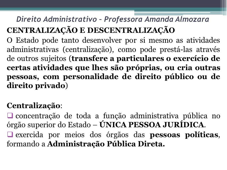 Direito Administrativo – Professora Amanda Almozara CENTRALIZAÇÃO E DESCENTRALIZAÇÃO O Estado pode tanto desenvolver por si mesmo as atividades admini