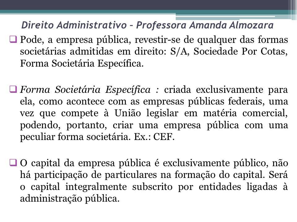 Direito Administrativo – Professora Amanda Almozara Pode, a empresa pública, revestir-se de qualquer das formas societárias admitidas em direito: S/A,