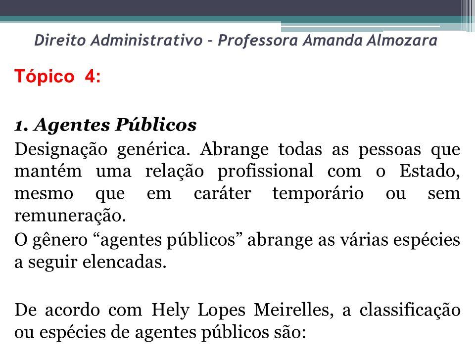 Direito Administrativo – Professora Amanda Almozara Tópico 4: 1. Agentes Públicos Designação genérica. Abrange todas as pessoas que mantém uma relação