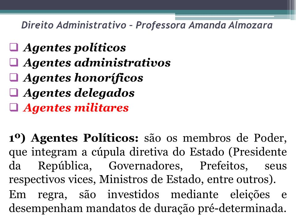 Direito Administrativo – Professora Amanda Almozara Agentes políticos Agentes administrativos Agentes honoríficos Agentes delegados Agentes militares