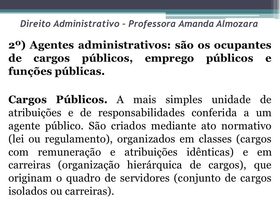 Direito Administrativo – Professora Amanda Almozara 2º) Agentes administrativos: são os ocupantes de cargos públicos, emprego públicos e funções públi