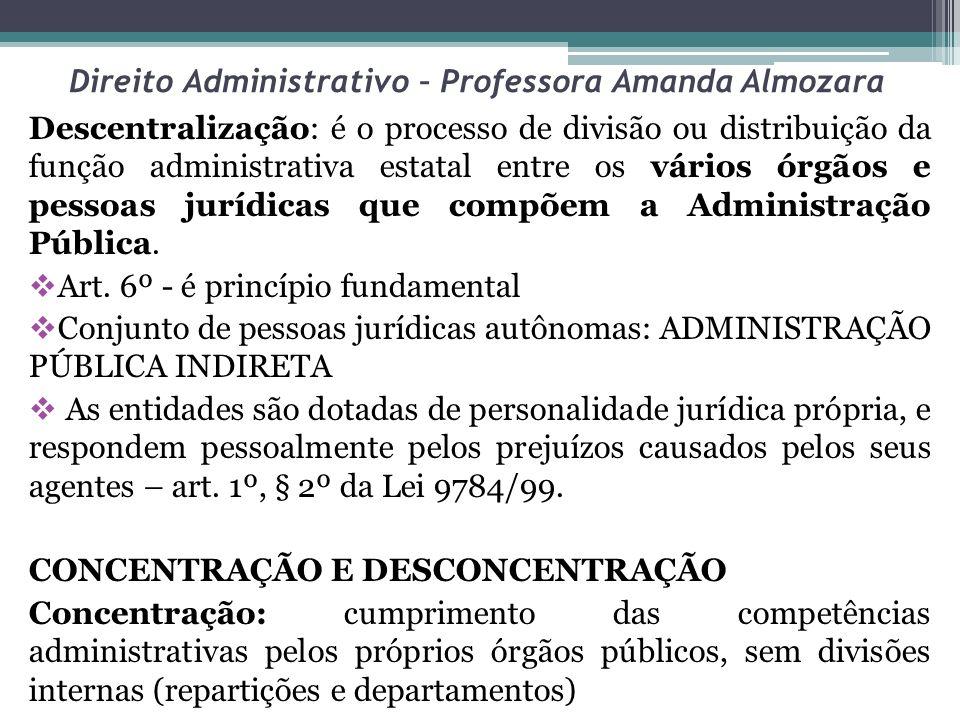 Direito Administrativo – Professora Amanda Almozara Desconcentração: atribuições repartidas entre órgãos públicos, pertencentes a uma ÚNICA PESSOA JURÍDICA, mantendo a vinculação hierárquica.