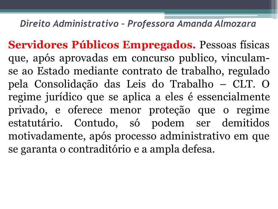 Direito Administrativo – Professora Amanda Almozara Servidores Públicos Empregados. Pessoas físicas que, após aprovadas em concurso publico, vinculam-