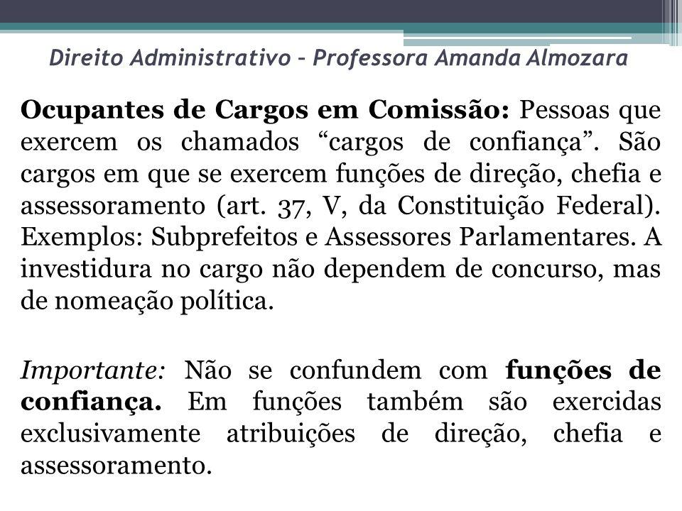 Direito Administrativo – Professora Amanda Almozara Ocupantes de Cargos em Comissão: Pessoas que exercem os chamados cargos de confiança. São cargos e