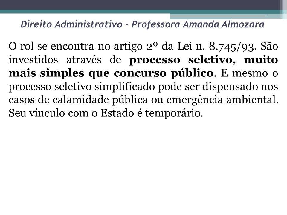 Direito Administrativo – Professora Amanda Almozara O rol se encontra no artigo 2º da Lei n. 8.745/93. São investidos através de processo seletivo, mu