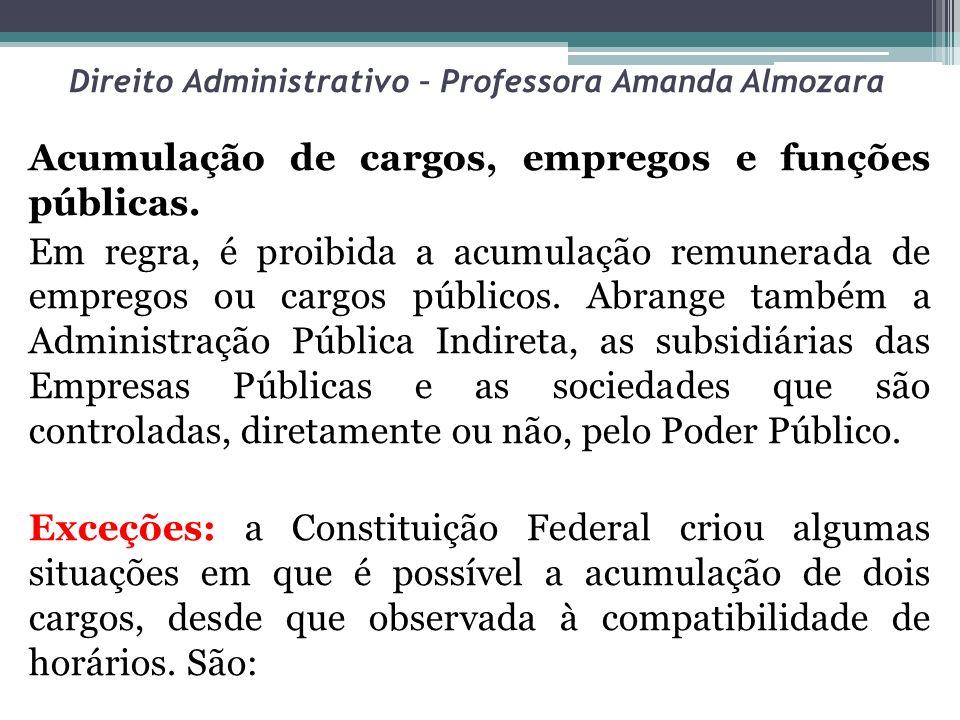 Direito Administrativo – Professora Amanda Almozara Acumulação de cargos, empregos e funções públicas. Em regra, é proibida a acumulação remunerada de
