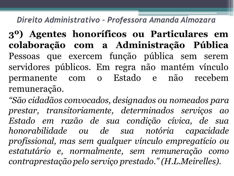 Direito Administrativo – Professora Amanda Almozara 3º) Agentes honoríficos ou Particulares em colaboração com a Administração Pública Pessoas que exe