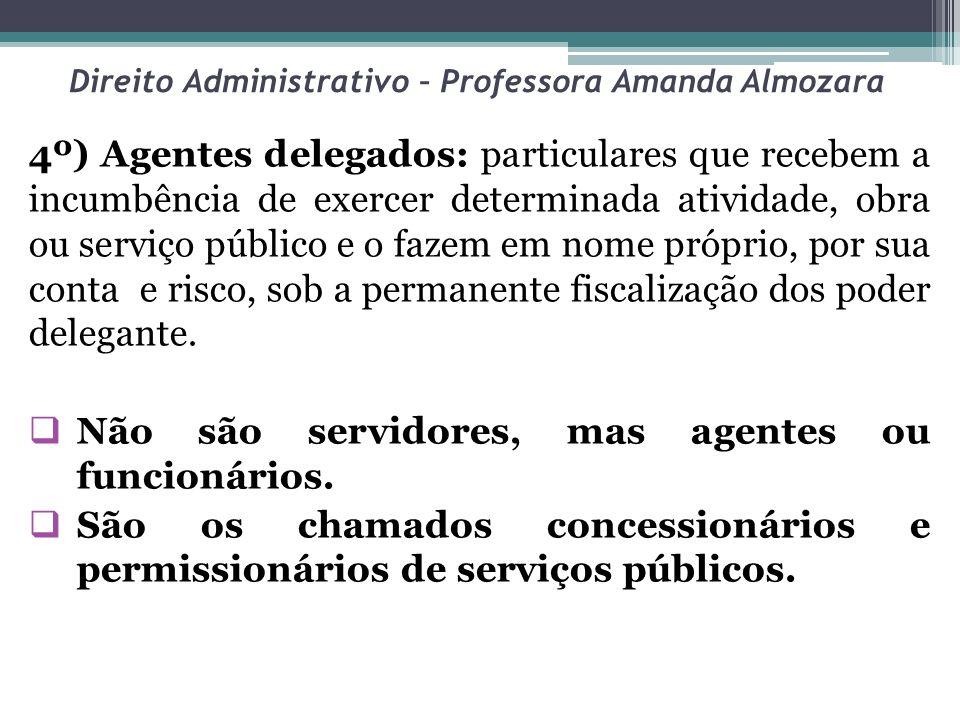 Direito Administrativo – Professora Amanda Almozara 4º) Agentes delegados: particulares que recebem a incumbência de exercer determinada atividade, ob