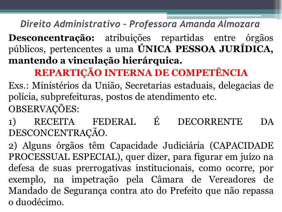 Direito Administrativo – Professora Amanda Almozara Desconcentração: atribuições repartidas entre órgãos públicos, pertencentes a uma ÚNICA PESSOA JUR