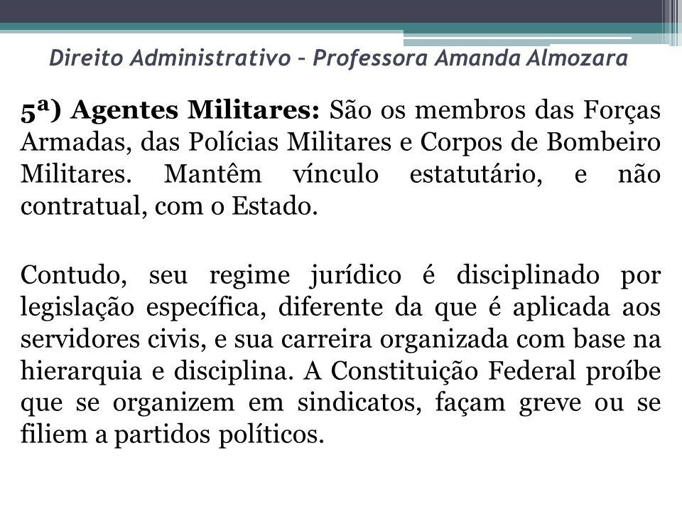 Direito Administrativo – Professora Amanda Almozara 5ª) Agentes Militares: São os membros das Forças Armadas, das Polícias Militares e Corpos de Bombe