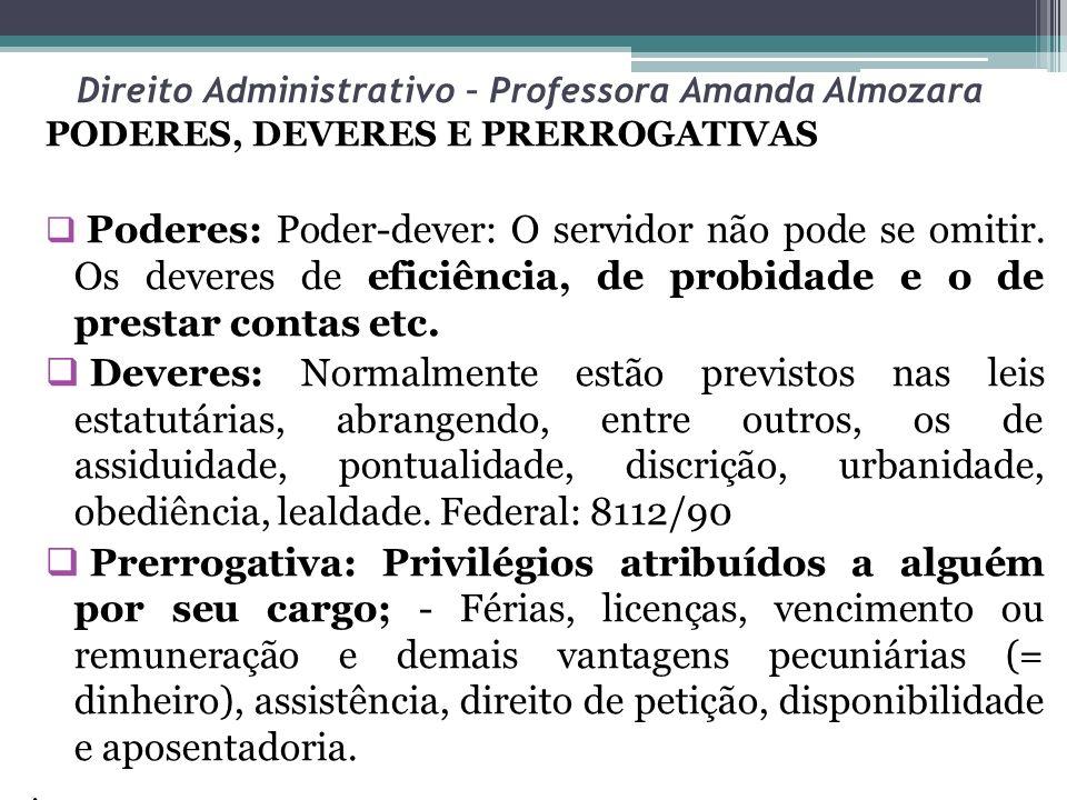 Direito Administrativo – Professora Amanda Almozara PODERES, DEVERES E PRERROGATIVAS Poderes: Poder-dever: O servidor não pode se omitir. Os deveres d