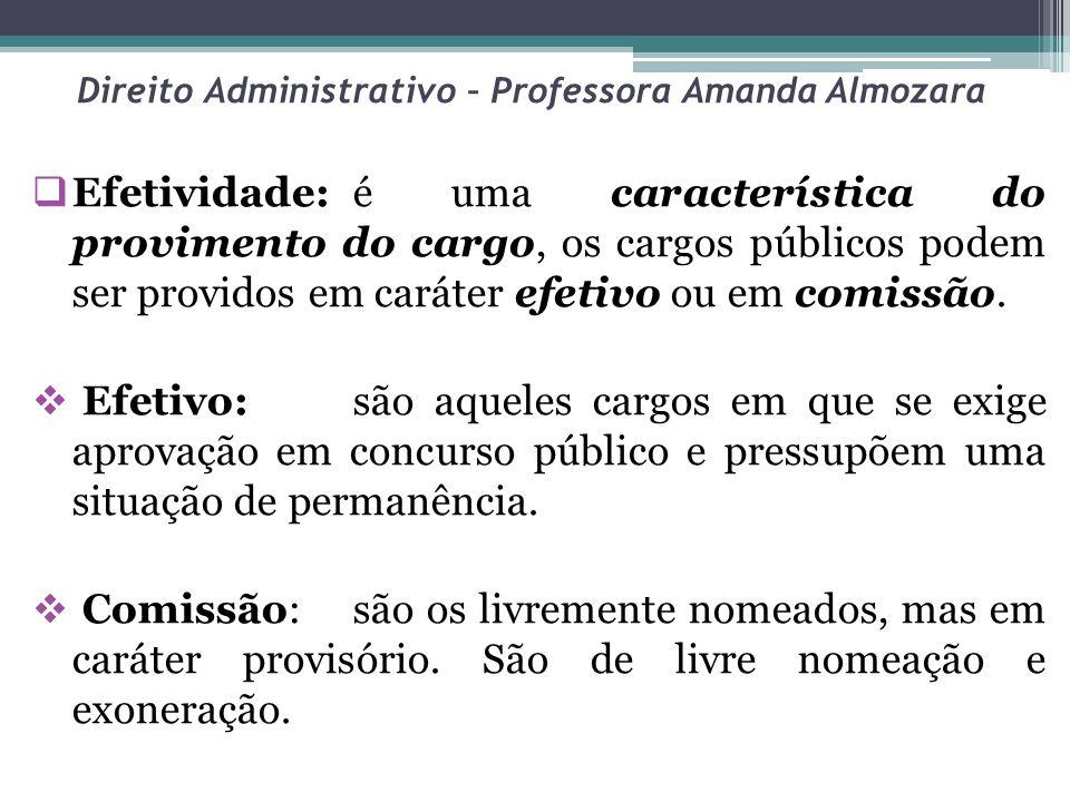 Direito Administrativo – Professora Amanda Almozara Efetividade:é uma característica do provimento do cargo, os cargos públicos podem ser providos em