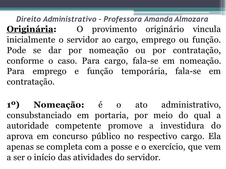 Direito Administrativo – Professora Amanda Almozara Originária: O provimento originário vincula inicialmente o servidor ao cargo, emprego ou função. P