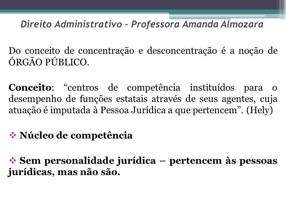 Direito Administrativo – Professora Amanda Almozara Do conceito de concentração e desconcentração é a noção de ÓRGÃO PÚBLICO. Conceito: centros de com