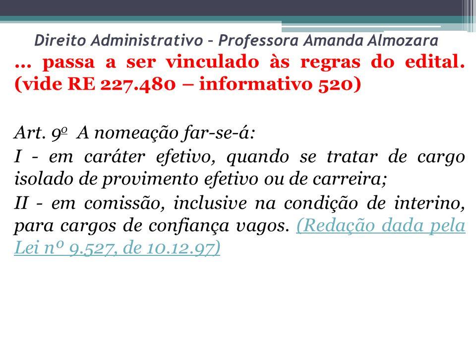 Direito Administrativo – Professora Amanda Almozara... passa a ser vinculado às regras do edital. (vide RE 227.480 – informativo 520) Art. 9 o A nomea